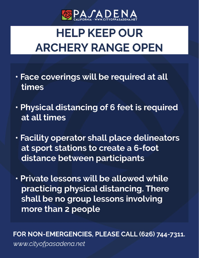 HELP KEEP OUR ARCHERY RANGE OPEN - Face coverings will be required at all times - Physical distancing of 6 feet is required at all times - Facility operator shall place delineators at sport stations to create a 6-foot distance between participants - Private lessons will be allowed while practicing physical distancing. There shall be no group lessons involving more than 2 people  For non-emergencies, please call 626-744-7311